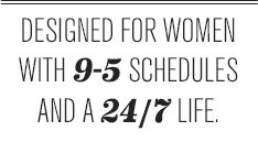 DESIGNED FOR WOMEN WITH 9-5 SCHEDULES AND A 24/7 LIFE.