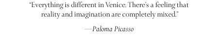 ''Everything is different in Venice. There's a feeling that reality and imagination are completely mixed.'' -Paloma Picasso