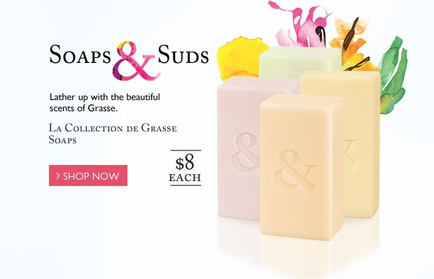 Soaps & Suds (can we make the ampersand in water color?) Lather up with the beautiful scents of Grasse.  La Collection de Grasse Soaps $8