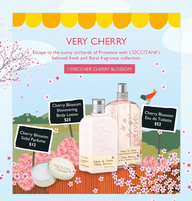 Very Cherry Escape to the sunny orchards of Provence with L'OCCITANE's best-selling fresh and floral fragrance collection.  Cherry Blossom Eau de Toilette $52  Cherry Blossom Shimmering Body Lotion $25  Cherry Blossom Solid Perfume  $12  DISCOVER CHERRY BLOSSOM >
