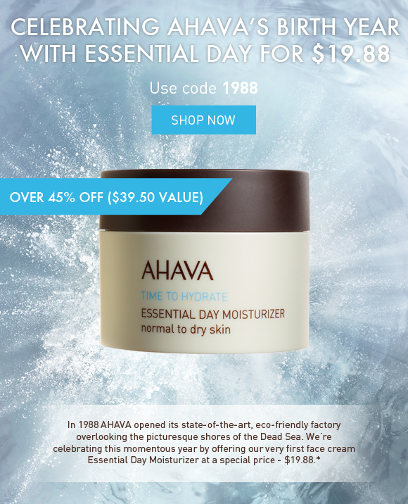 Celebrating AHAVA's birth (1988) with Essential Day for $19.88 $39.50 value Use code 1988 Shop Now  In 1988 AHAVA opened its sate-of-the-art, eco-friendly factory overlooking the picturesque shores of the Dead Sea. We're celebrating this momentous year by offering our very first face cream Essential Day Moisturizer, normal to dry at a special price - $19.88.