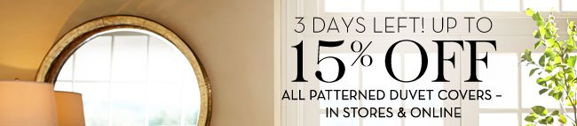 3 DAYS LEFT! UP TO 15% OFF ALL PATTERNED DUVET COVERS - IN STORES & ONLINE
