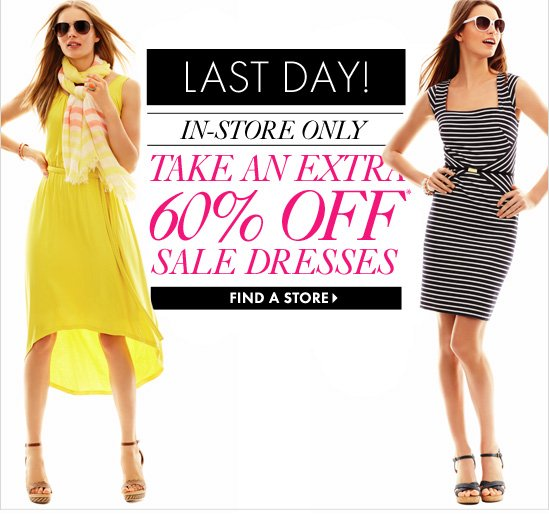 LAST DAY!  IN–STORE ONLY TAKE AN EXTRA  60% OFF* SALE DRESSES  FIND A STORE