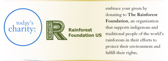 embrace your green by donating to The Rainforest Foundation, an organization that supports indigenous and traditional people of the world's rainforests in their efforts to protect their environment and fulfill their rights
