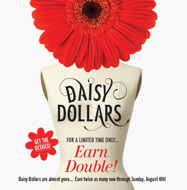 For a limited time only... EARN DOUBLE DAISY DOLLARS! Daisy Dollars are almost gone... Earn twice as many now through Sunday, August 4th! Get the details!
