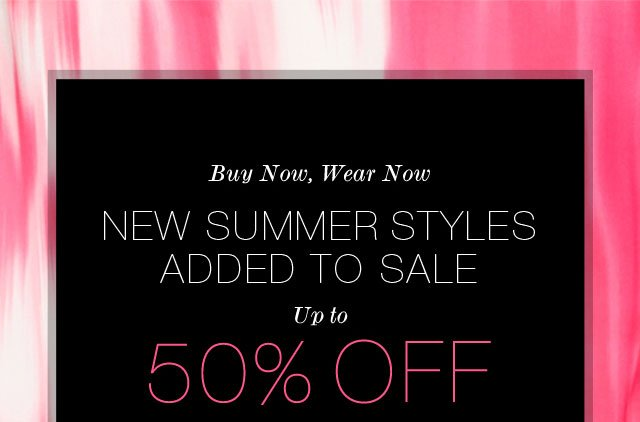 Buy Now, Wear Now: New Summer Styles Added To Sale Up To 50% Off