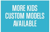 MORE KIDS CUSTOM MODELS AVAILABLE