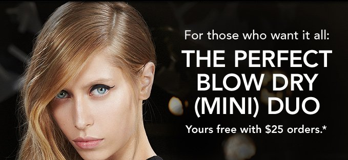 for those who want it all THE PERFECT BLOW DRY (MINI) DUO YOURS FREE WITH $25 ORDERS.*