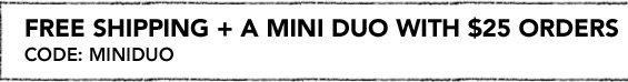 FREE SHIPPING + A MINI DUO WITH $25 ORDERS Code: MINIDUO