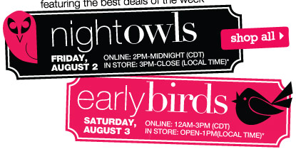 featuring THE BEST DEALS OF THE WEEK. Night Owls  Friday, August 2 Online: 2PM-Midnight (CDT) In store: 3PM-Close (local time).  Early Birds Saturday, August 3 Online: 12AM-3PM (CDT) In store: Open-1PM (local time).  SHOP ALL