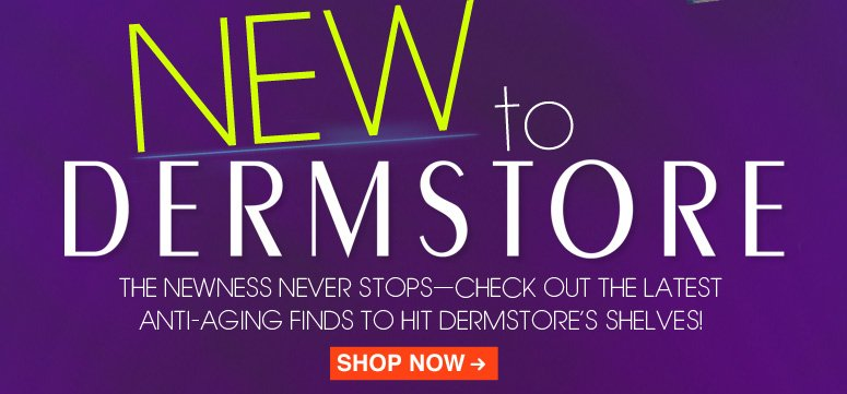 New at DermStore! The newness never stops—check out the latest anti-aging finds to hit DermStore's virtual shelves! Shop Now>>