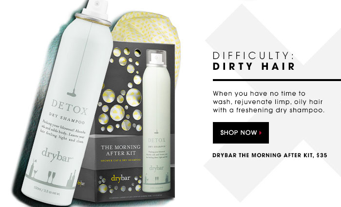 DIFFICULTY: DIRTY HAIR. When you have no time to wash, rejuvenate limp, oily hair with a freshening dry shampoo. SHOP NOW. Drybar The Morning After Kit, $35