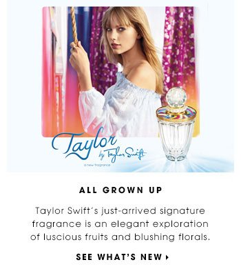 ALL GROWN UP. Taylor Swift's just-arrived signature fragrance is an elegant exploration of luscious fruits and blushing florals. SEE WHAT'S NEW.