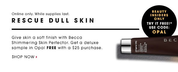 Beauty Insiders Only. Try It Free!* Use code: OPAL. Online only. While supplies last. RESCUE DULL SKIN. Give skin a soft, natural finish with Becca Shimmering Skin Perfector. Get a deluxe sample in Opal FREE with a $25 purchase. Shop now.