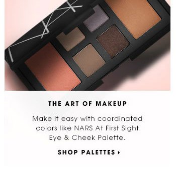 THE ART OF MAKEUP. Make it easy with coordinated colors like NARS At First Sight Eye & Cheek Palette. SHOP PALETTES.