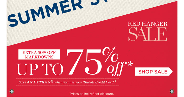 Summer Stock-Up.  Red Hanger Sale. Extra 50% off markdowns. Up to 75%. Save an extra 5% when you use your Talbots credit card. Shop Sale. Price online reflect discount.