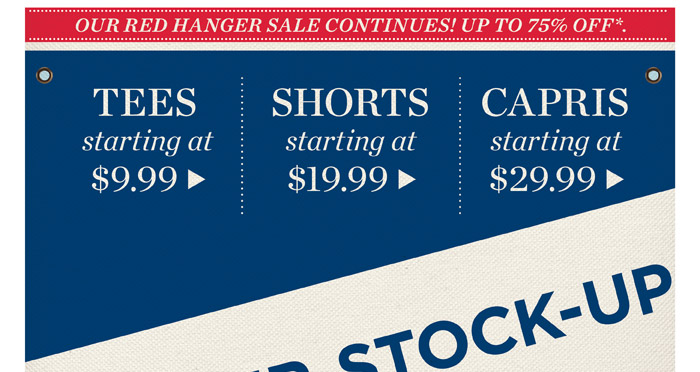 Our Red Hanger Sale continues. Up to 75% off! Tees starting at $9.99, shorts starting at $19.99, capris starting at $29.99.