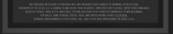NO PURCHASE NECESSARY. A PURCHASE WILL NOT  INCREASE YOUR CHANCES OF WINNING. OPEN TO LEGAL RESIDENTS OF THE 50 ,  D.C. & CANADA 14 AND OLDER. VOID IN QUEBEC. EMPLOYEES NOT ELEGIBLE.  ENTRY CODES AVAILABLE IN SELECT STORES. ENDS 9/12/13. MATH SKILL TESTING  QUESTION TO BE CORRECTLY ANSWERED TO WIN IN CANADA. FOR RULES, GAME  PERIODS, PIZES, ODDS, AND PARTICIPATING STORES CLICK HERE. SPONSOR.  ABERCROMBIE & FITCH STORES, INC., 6301 FITCH PATH, NEW ALBANY, OH  43054, U.S.A.