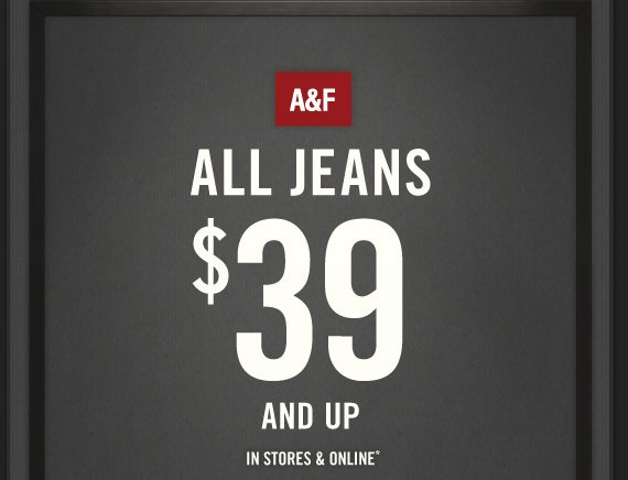A&F ALL JEANS $39 AND UP IN STORES & ONLINE*