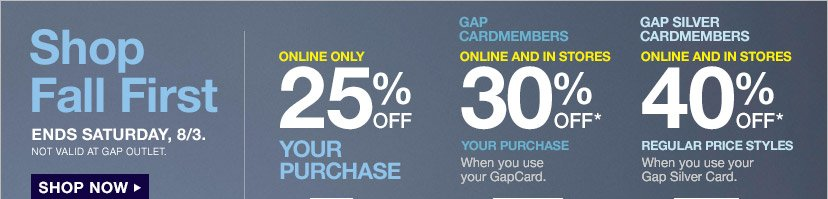 Shop Fall First | ENDS SATURDAY, 8/3. NOT VALID AT GAP OUTLET. SHOP NOW | ONLINE ONLY 25% OFF YOUR PURCHASE | GAP CARDMEMBERS ONLINE AND IN STORES 30% OFF* YOUR PURCAHSE When you use your GapCard | GAP SILVER CARDMEMBERS ONLINE AND IN STORES 40% OFF* REGULAR PRICE STYLES When you use your Gap Silver Card.