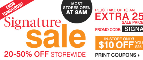 Ends Tomorrow! Signature Sale. 20-50% off storewide, plus take up to an extra 25% off sale price merchandise** Get even more savings in-store! Take $10 of your purchase of $25 or more*** Print coupons.