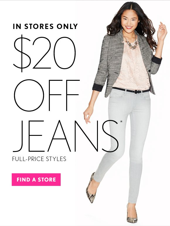 IN STORES ONLY  $20 OFF  JEANS* FULL–PRICE STYLES  FIND A STORE