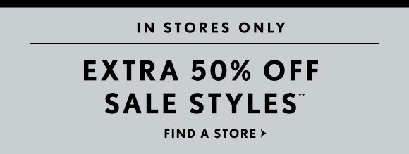 IN STORES ONLY  EXTRA 50% OFF  SALE STYLES**  FIND A STORE