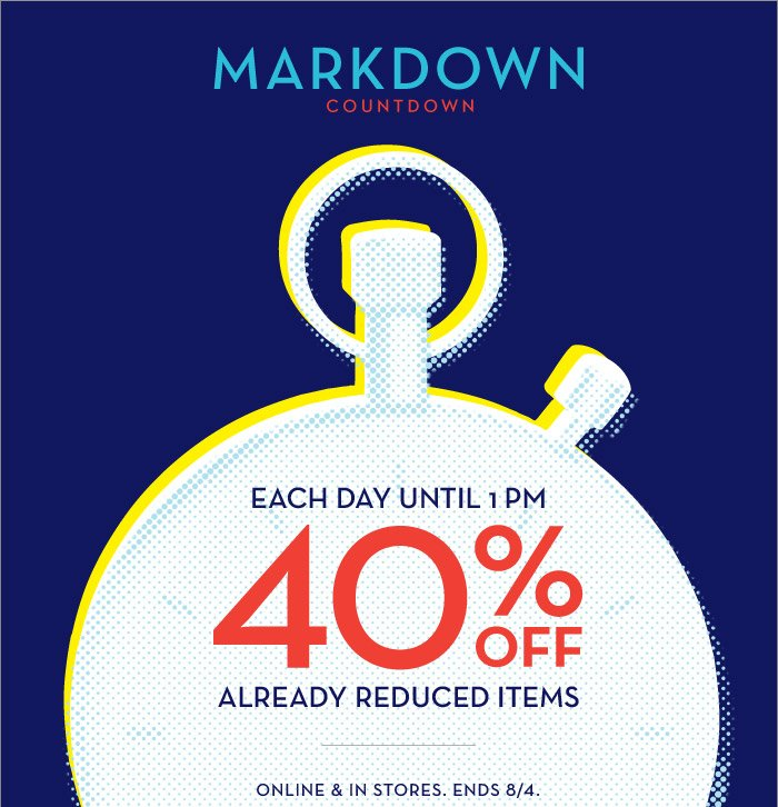 MARKDOWN COUNTDOWN | EACH DAY UNTIL 1PM 40% OFF ALREADY REDUCED ITEMS | ONLINE & IN STORES. ENDS 8/4.
