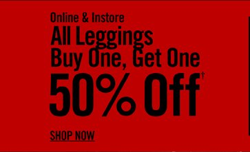 ONLINE & INSTORE - ALL LEGGINGS BUY ONE, GET ONE 50% OFF† - SHOP NOW