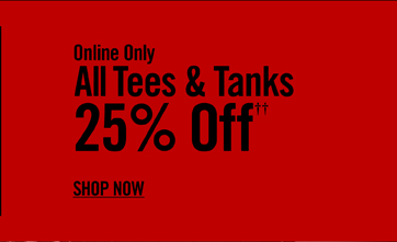 ONLINE ONLY - ALL TEES & TANKS 25% OFF†† - SHOP NOW