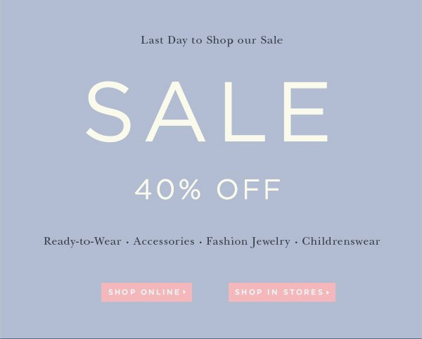 Last Day to Shop our Sale 40% OFF Ready-to-Wear Accessories Fashion Jewelry Childrenswear SHOP ONLINE SHOP IN STORES
