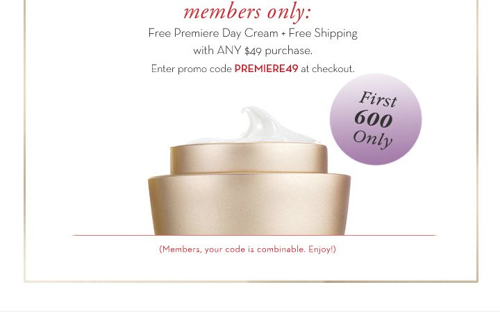 members only: Free Premiere Day Cream + Free Shipping with ANY $49 purchase. Enter promo code PREMIERE49 at checkout. FIRST 600 Only. (Members, your code is combinable, Enjoy!)