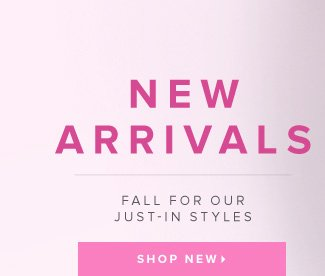 New Arrivals Fall for Our Just-In Styles - - Shop New