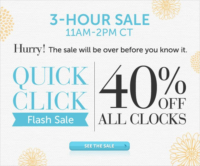 Today Only - 11am-2pm CT - Hurry! The sale will be over before you know it - Quick Click Flash Sale - 40% OFF all Clocks