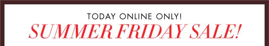 TODAY ONLINE ONLY! SUMMER FRIDAY SALE