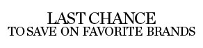 LAST CHANCE TO SAVE ON FAVORITE BRANDS