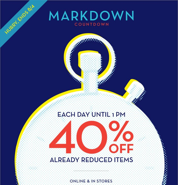 HURRY, ENDS 8/4 | MARKDOWN COUNTDOWN | EACH DAY UNTIL 1PM 40% OFF ALREADY REDUCED ITEMS | ONLINE & IN STORES.