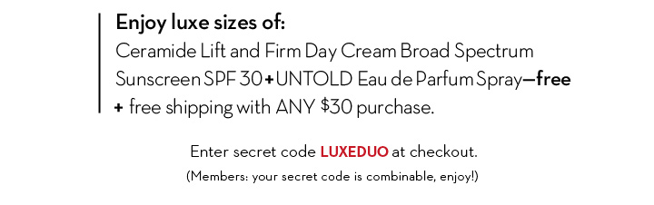 Enjoy luxe sizes of: Ceramide lift and Firm Day Cream Broad Spectrum Sunscreen SPF30 + UNTOLD Eau de Parfum Spray - Free + free shipping with ANY $30 purchase. Enter secret code LUXEDUO at checkout. (Members: your code is combinable, enjoy!)