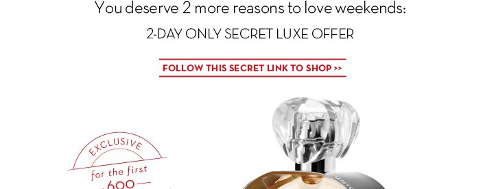 You deserve 2 more reasons to love weekends: 2-DAY ONLY SECRET LUXE OFFER. FOLLOW THIS SECRET LINK TO SHOP. EXCLUSIVE for the first 600. MEMBERS ONLY.
