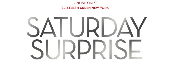 ONLINE ONLY! ELIZABETH ARDEN. SATURDAY SURPRISE.