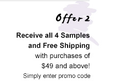Offer 2   Receive all 4 Samples and Free Shipping with purchases of $49 and above! Simply enter promo code
