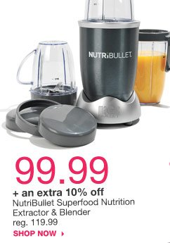 99.99  + an extra 10% off  NutriBullet Superfood Nutrition Extractor & Blender reg. 119.99. shop now