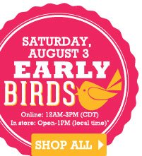 Early Birds Saturday, August 3 Online: 12AM-3PM (CDT) In store: Open-1PM (local time).  SHOP ALL
