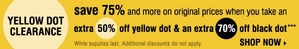 YELLOW DOT CLEARANCE! Save 75% and more on the original prices when you take an extra 50% off yellow dot and an extra 70% off black dot*** Shop now.