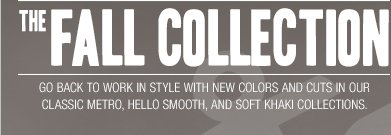 THE FALL COLLECTION: Go back to work in style with new colors and cuts in our classic Metro, Hello Smooth, and Soft Khaki collections.
