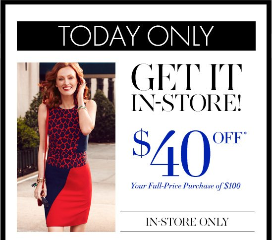 TODAY ONLY  GET IT IN–STORE! $40 OFF* Your Full–Price Purchase Of $100  IN–STORE ONLY