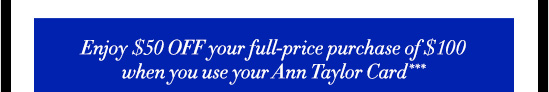 Enjoy $50 OFF your full–price purchase of $100 when you use your Ann Taylor Card***
