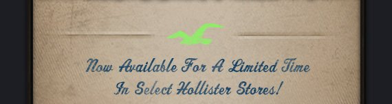 NOW AVAILABLE FOR A LIMITED TIME IN  SELECT HOLLISTER STORES!