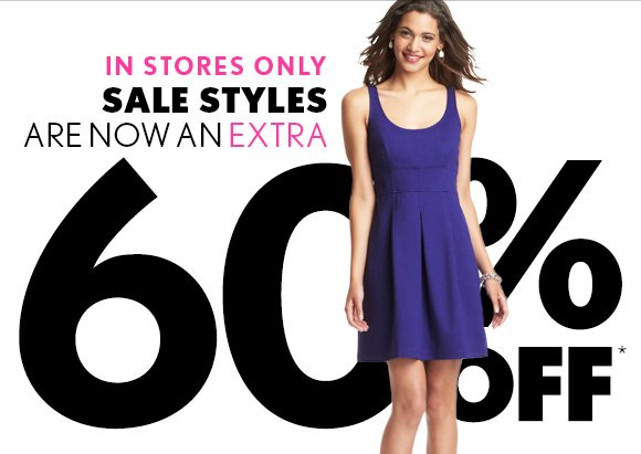 IN STORES ONLY SALE STYLES ARE NOW AN EXTRA 60% OFF*  FIND A STORE