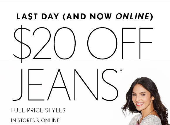 LAST DAY (AND NOW ONLINE) $20 OFF  JEANS* FULL–PRICE STYLES  IN STORES & ONLINE  SHOP NOW